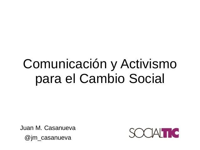 Juan M. Casanueva @jm_casanueva Comunicación y Activismo para el Cambio Social