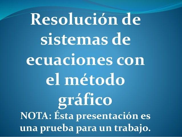 Resolución de sistemas de ecuaciones con el método gráfico NOTA: Ésta presentación es una prueba para un trabajo.