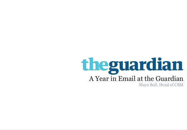 1  A Year in Email at the Guardian  Maya Bull, Head of CRM