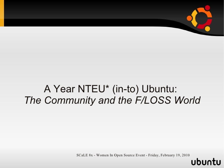 A Year NTEU* (in-to) Ubuntu: The Community and the F/LOSS World               SCaLE 8x - Women In Open Source Event - Frid...