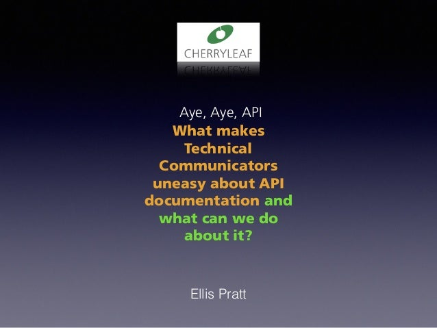 Aye, Aye, API What makes Technical Communicators uneasy about API documentation and what can we do about it? Ellis Pratt