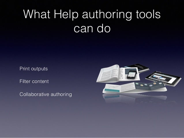 What Help authoring tools can do Print outputs Filter content Collaborative authoring