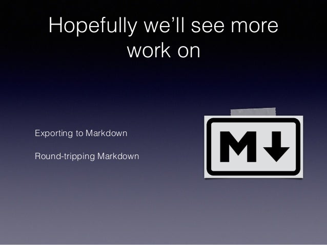 Hopefully we'll see more work on Exporting to Markdown Round-tripping Markdown