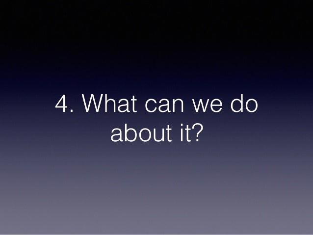 4. What can we do about it?