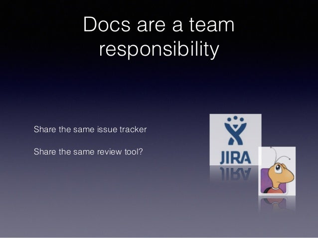 Docs are a team responsibility Share the same issue tracker Share the same review tool?