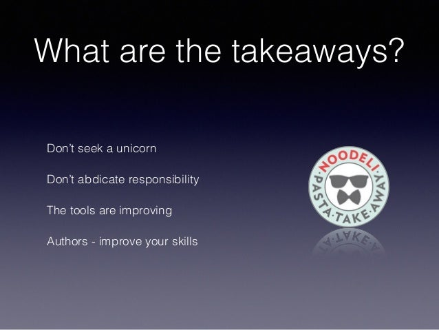 What are the takeaways? Don't seek a unicorn Don't abdicate responsibility The tools are improving Authors - improve your ...