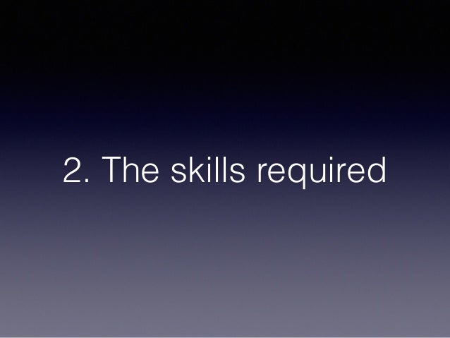 2. The skills required