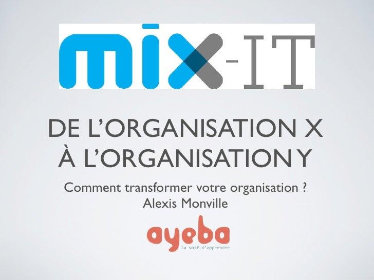 DE L'ORGANISATION X À L'ORGANISATION Y Comment transformer votre organisation ?            Alexis Monville
