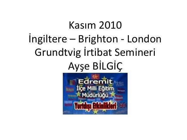Kasım 2010 İngiltere – Brighton - London Grundtvig İrtibat Semineri Ayşe BİLGİÇ