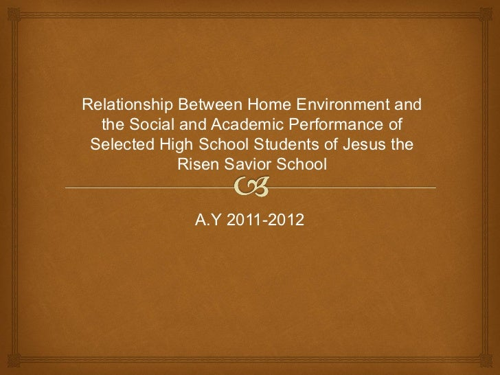 Relationship Between Home Environment and  the Social and Academic Performance of Selected High School Students of Jesus t...