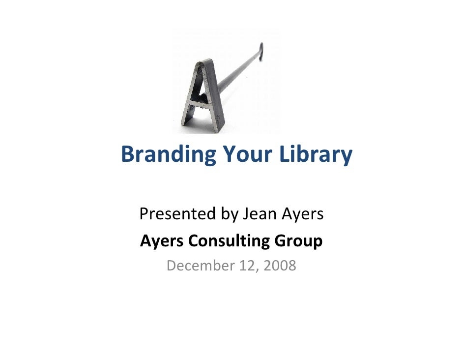 Branding Your Library   Presented by Jean Ayers  Ayers Consulting Group     December 12, 2008