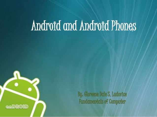 Android and Android Phones           By: Gloreene Dale S. Ludovice            Fundamentals of Computer