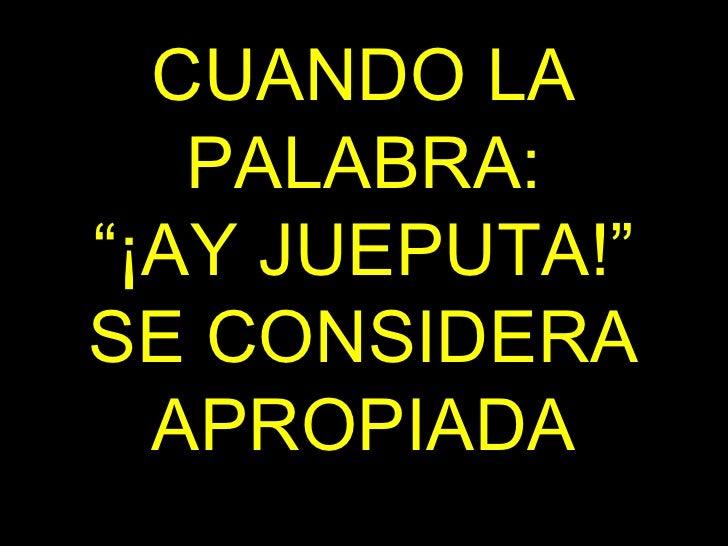 """CUANDO LA PALABRA: """"¡AY JUEPUTA!"""" SE CONSIDERA APROPIADA"""