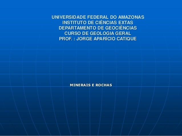 UNIVERSIDADE FEDERAL DO AMAZONAS INSTITUTO DE CIÊNCIAS EXTAS DEPARTAMENTO DE GEOCIÊNCIAS CURSO DE GEOLOGIA GERAL PROF. : J...