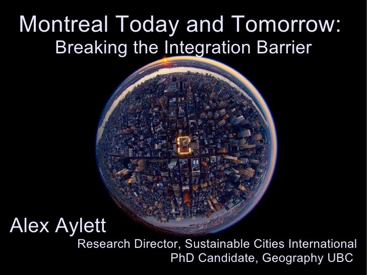 Montreal Today and Tomorrow:  Breaking the Integration Barrier Alex Aylett  Research Director, Sustainable Cities Internat...