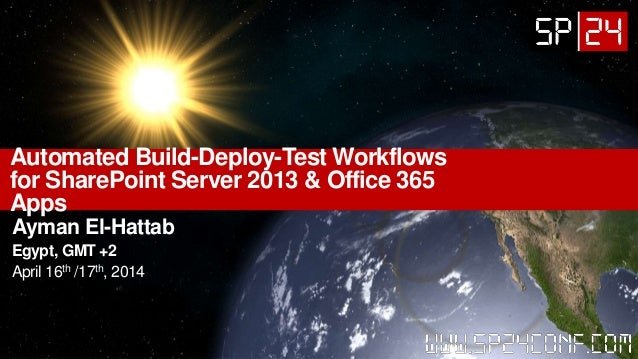 Automated Build-Deploy-Test Workflows for SharePoint Server 2013 & Office 365 Apps Ayman El-Hattab Egypt, GMT +2 April 16t...