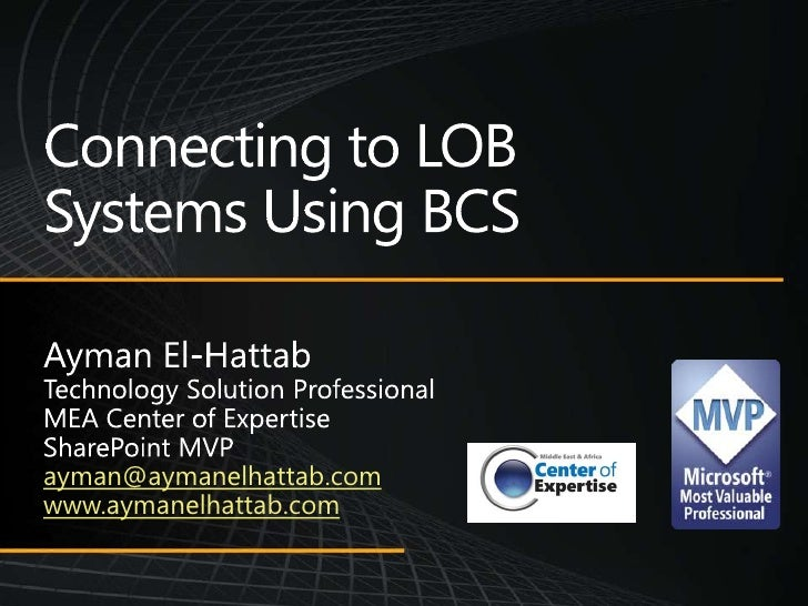 Connecting to LOB Systems Using BCS Ayman El-Hattab Technology Solution Professional MEA Center of Expertise SharePoint MV...