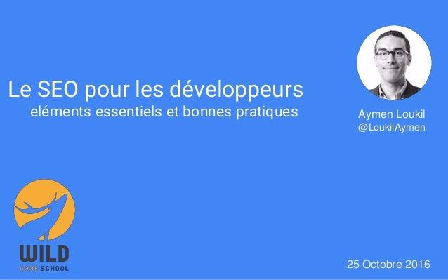Le SEO pour les développeurs eléments essentiels et bonnes pratiques 25 Octobre 2016 Aymen Loukil @LoukilAymen