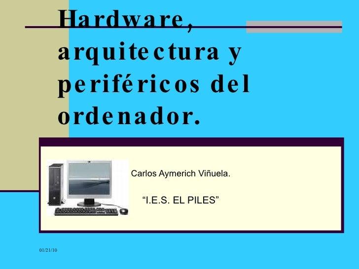 """Hardware, arquitectura y periféricos del ordenador . Carlos Aymerich Viñuela. """" I.E.S. EL PILES"""""""