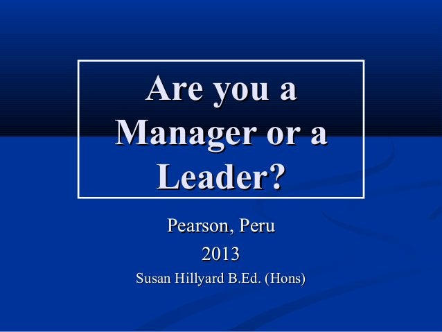 Are you aAre you aManager or aManager or aLeader?Leader?Pearson, PeruPearson, Peru20132013Susan Hillyard B.Ed. (Hons)Susan...