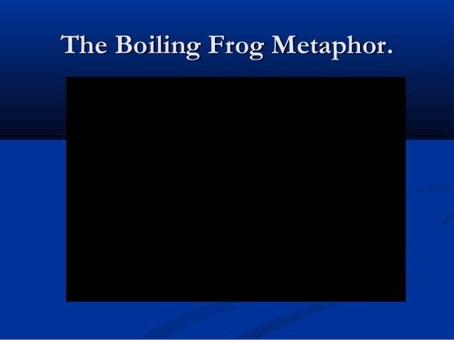 The Boiling Frog Metaphor.The Boiling Frog Metaphor.
