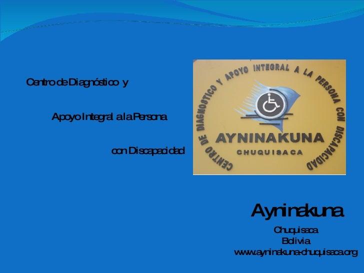 Apoyo Integral a la Persona con Discapacidad Chuquisaca Bolivia www.ayninakuna-chuquisaca.org Ayninakuna Centro de Diagnós...