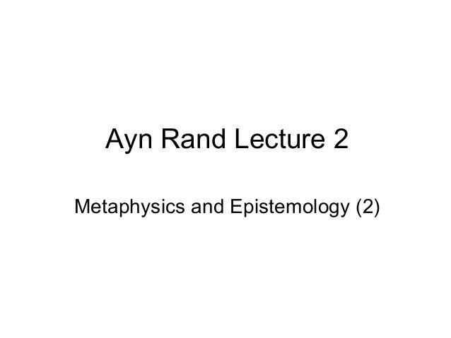 Ayn Rand Lecture 2 Metaphysics and Epistemology (2)