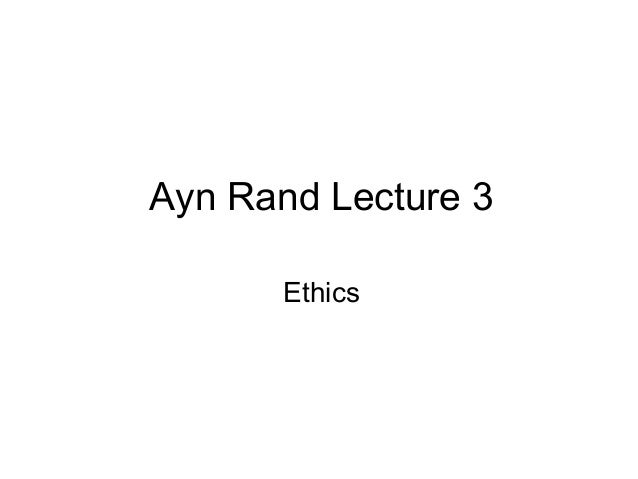Ayn Rand Lecture 3 Ethics