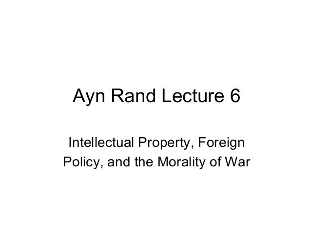 Ayn Rand Lecture 6 Intellectual Property, Foreign Policy, and the Morality of War