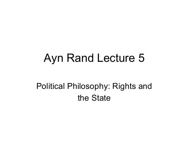 Ayn Rand Lecture 5 Political Philosophy: Rights and the State