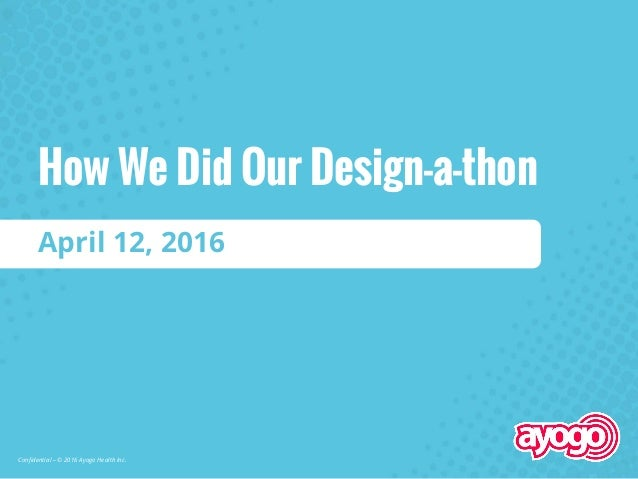 Confidential – © 2016 Ayogo Health Inc. April 12, 2016 How We Did Our Design-a-thon
