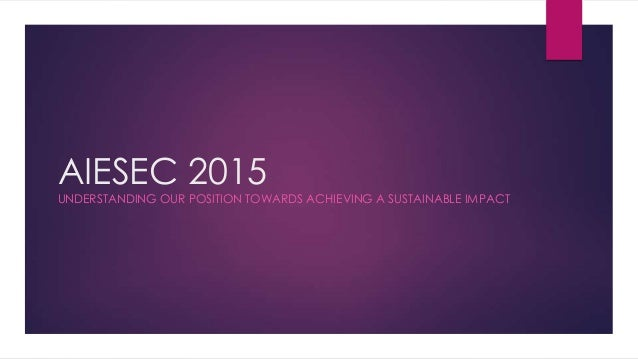 AIESEC 2015  UNDERSTANDING OUR POSITION TOWARDS ACHIEVING A SUSTAINABLE IMPACT