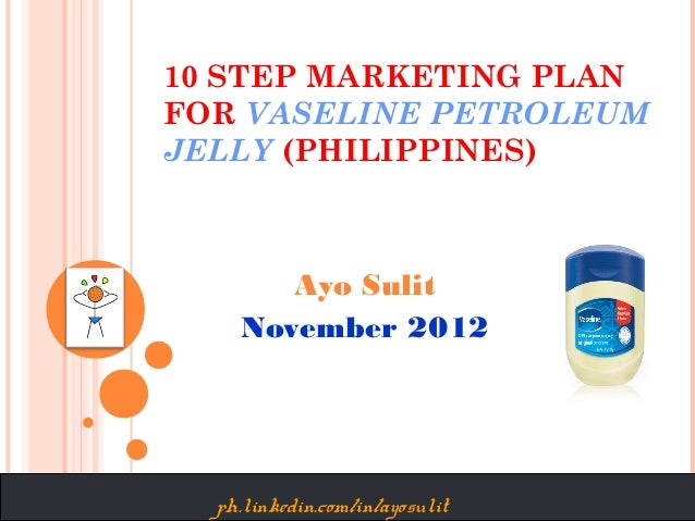 10 STEP MARKETING PLANFOR VASELINE PETROLEUMJELLY (PHILIPPINES)       Ayo Sulit    November 2012  ph.linkedin.com/in/ayosu...