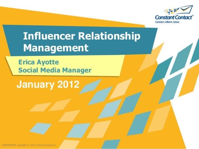 CONFIDENTIAL Copyright © 2011 Constant Contact Inc. Influencer Relationship Management Erica Ayotte Social Media Manager J...