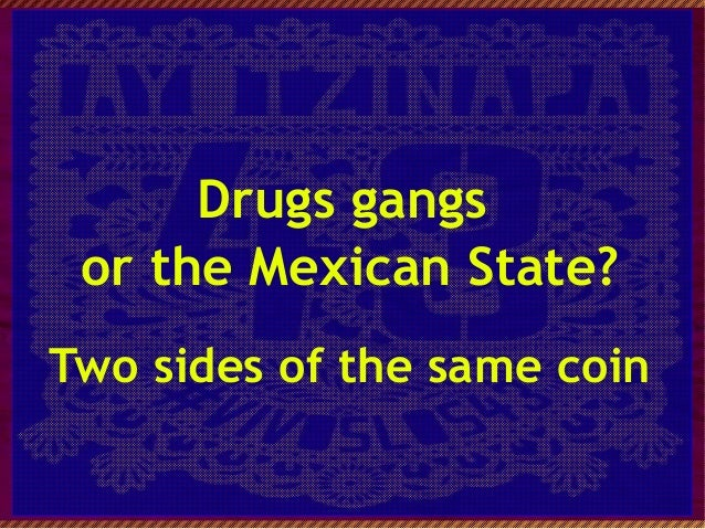 Drugs gangs or the Mexican State? Two sides of the same coin