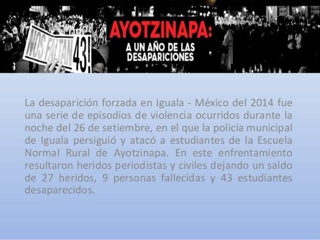 La desaparición forzada en Iguala - México del 2014 fue una serie de episodios de violencia ocurridos durante la noche del...
