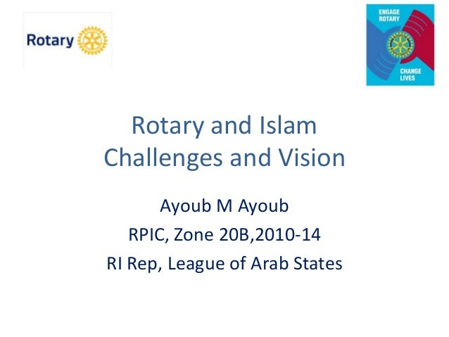 Rotary and Islam Challenges and Vision Ayoub M Ayoub RPIC, Zone 20B,2010-14 RI Rep, League of Arab States
