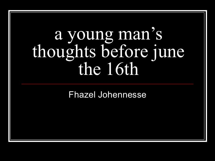 an analysis of a young man s thought s before june 16th fhazel johennesse Analysis of 'a young man's thoughts before june the 16th' – fhazel johennesse  the historical background to the poem is june 16th 1976.