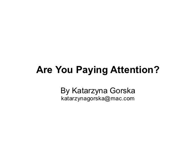Are You Paying Attention?    By Katarzyna Gorska     katarzynagorska@mac.com