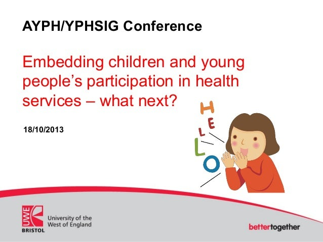 AYPH/YPHSIG Conference  Embedding children and young people's participation in health services – what next? 18/10/2013