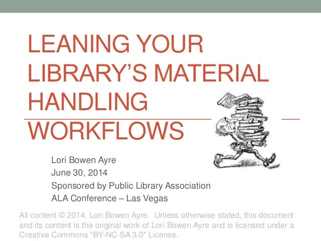 LEANING YOUR LIBRARY'S MATERIAL HANDLING WORKFLOWS Lori Bowen Ayre June 30, 2014 Sponsored by Public Library Association A...