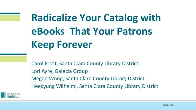 Radicalize Your Catalog with  eBooks That Your Patrons  Keep Forever  Carol Frost, Santa Clara County Library District  Lo...