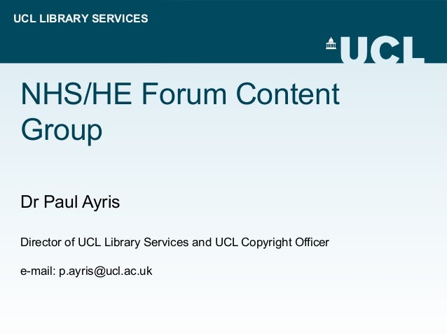 UCL LIBRARY SERVICES NHS/HE Forum Content Group Dr Paul Ayris Director of UCL Library Services and UCL Copyright Officer e...