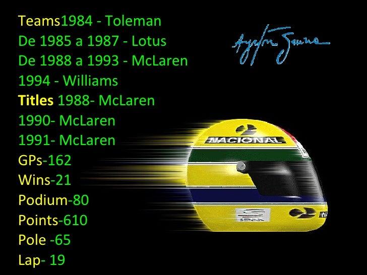 Teams 1984 - Toleman  De 1985 a 1987 - Lotus  De 1988 a 1993 - McLaren  1994 - Williams  Titles  1988- McLaren  1990- McLa...