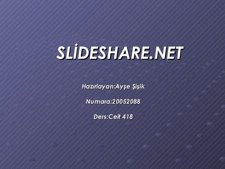 SLİDESHARE.NET Hazırlayan:Ayşe Şişik Numara:20052088 Ders:Ceit 418