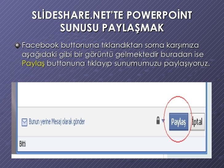 SLİDESHARE.NET'TE POWERPOİNT SUNUSU PAYLAŞMAK <ul><li>Facebook buttonuna tıklandıktan sorna karşımıza aşağıdaki gibi bir g...