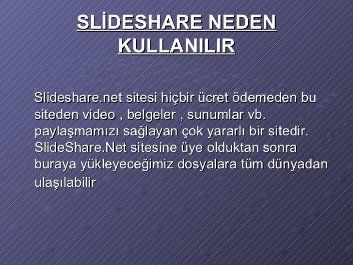 SLİDESHARE NEDEN KULLANILIR <ul><li>Slideshare.net sitesi hiçbir ücret ödemeden bu siteden video , belgeler , sunumlar vb....