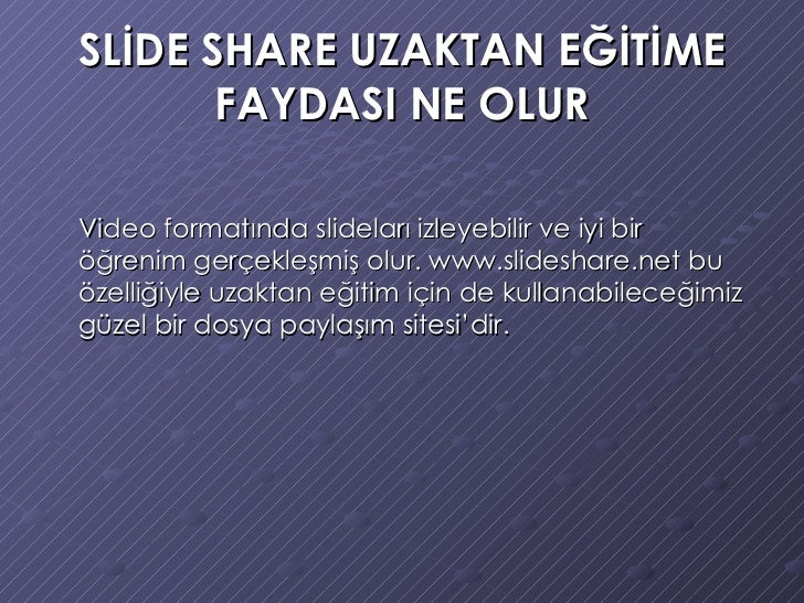 SLİDE SHARE UZAKTAN EĞİTİME FAYDASI NE OLUR <ul><li>Video formatında slideları izleyebilir ve iyi bir öğrenim gerçekleşmiş...