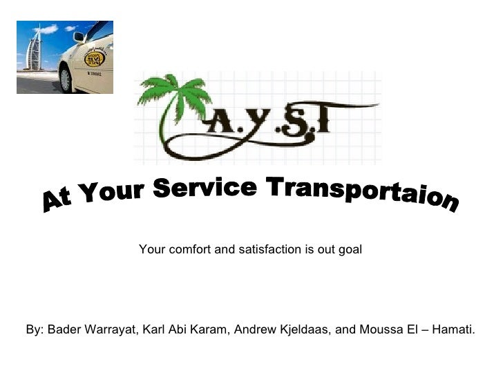 At Your Service Transportaion By: Bader Warrayat, Karl Abi Karam, Andrew Kjeldaas, and Moussa El – Hamati. Your comfort an...