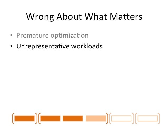 Wrong  About  What  MaLers  • Premature  opCmizaCon  • UnrepresentaCve  workloads  • Memory  pressure